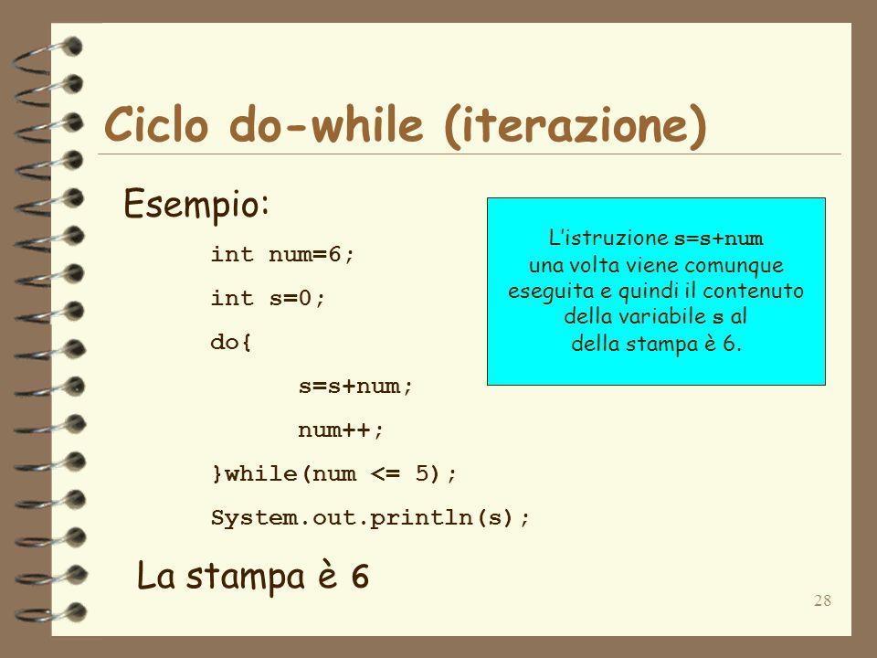 28 Ciclo do-while (iterazione) Esempio: int num=6; int s=0; do{ s=s+num; num++; }while(num <= 5); System.out.println(s); La stampa è 6 Listruzione s=s