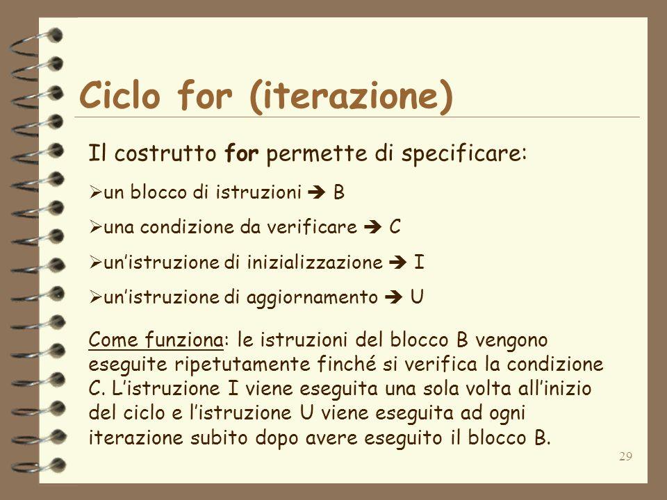 29 Ciclo for (iterazione) Il costrutto for permette di specificare: un blocco di istruzioni B una condizione da verificare C unistruzione di inizializ