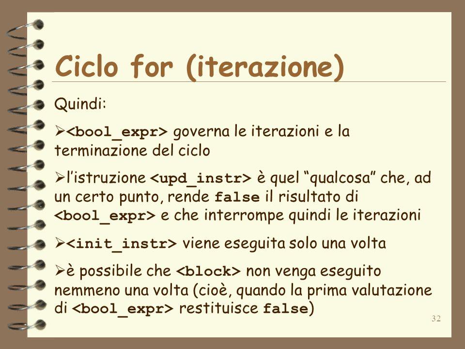 32 Ciclo for (iterazione) Quindi: governa le iterazioni e la terminazione del ciclo listruzione è quel qualcosa che, ad un certo punto, rende false il