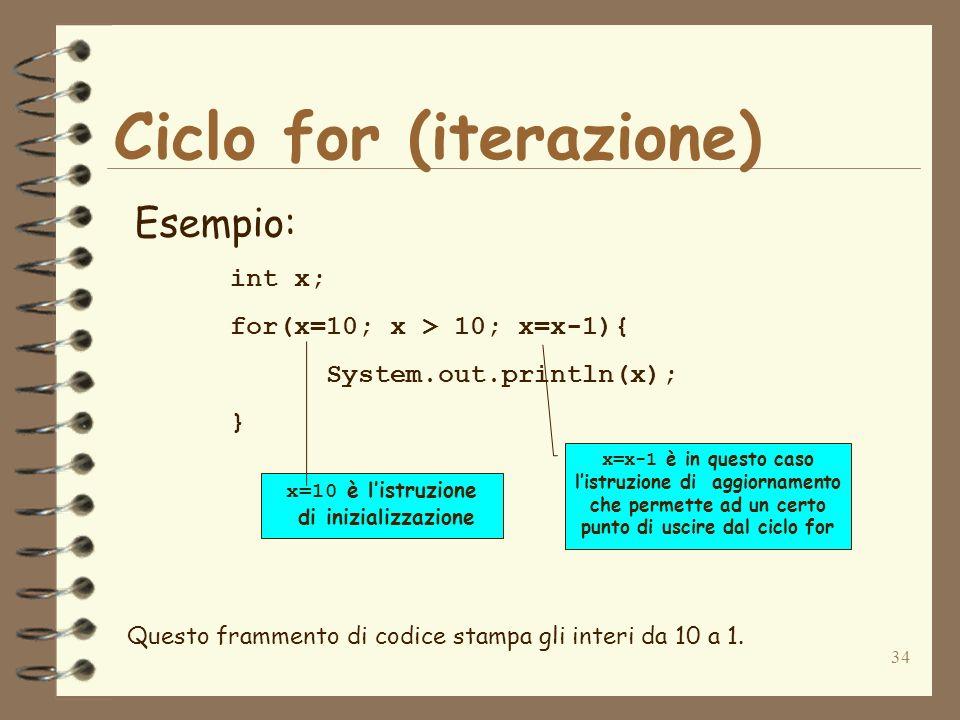 34 Ciclo for (iterazione) Esempio: int x; for(x=10; x > 10; x=x-1){ System.out.println(x); } x=x-1 è in questo caso listruzione di aggiornamento che p