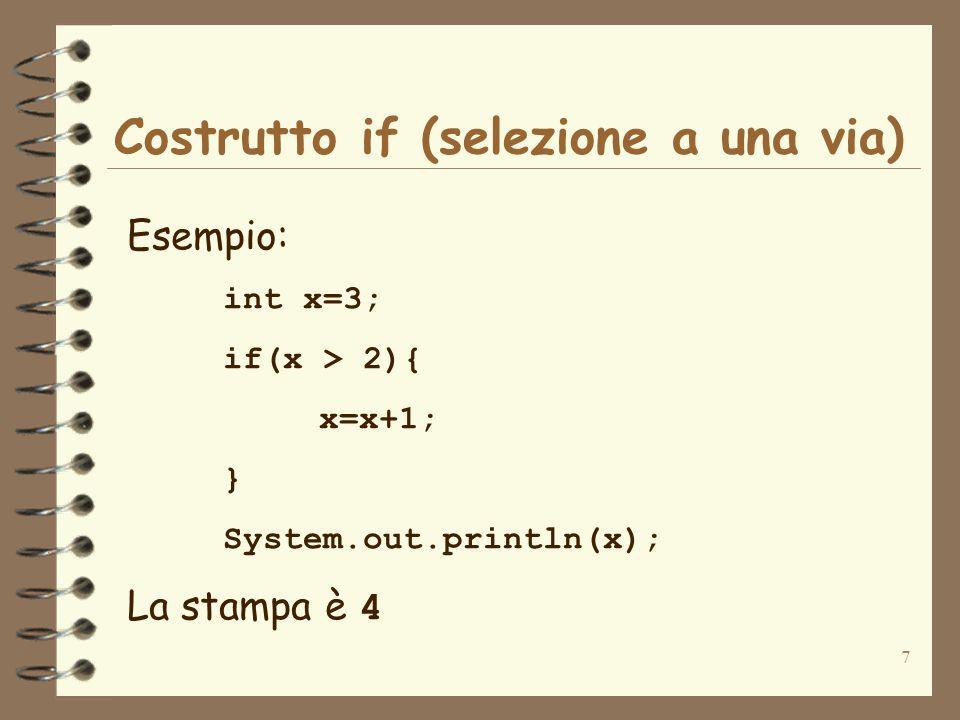 7 Costrutto if (selezione a una via) Esempio: int x=3; if(x > 2){ x=x+1; } System.out.println(x); La stampa è 4
