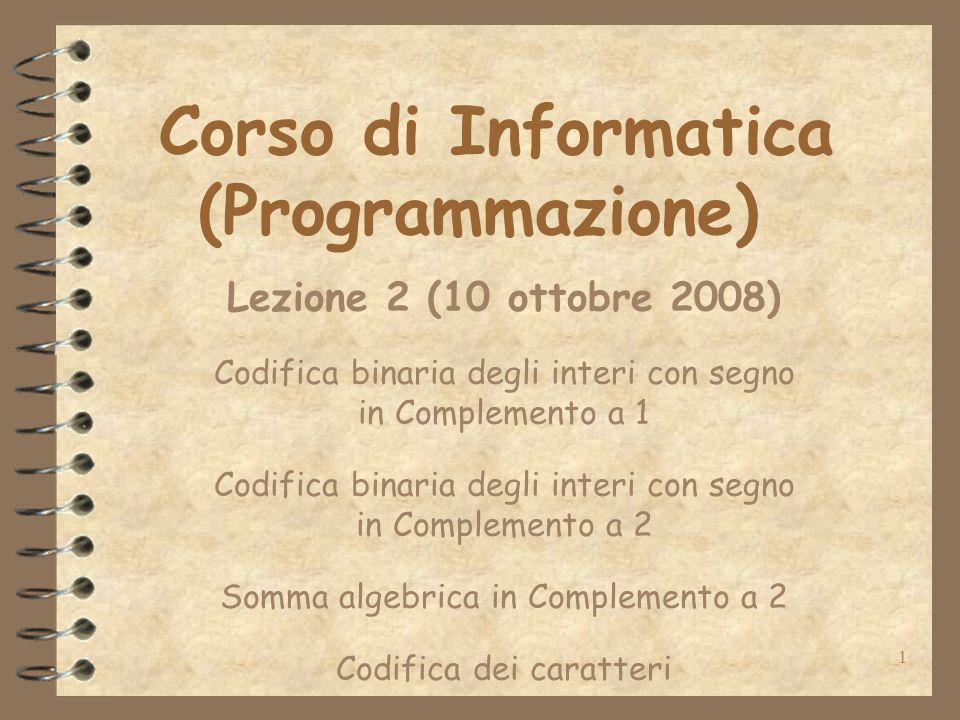1 Corso di Informatica (Programmazione) Lezione 2 (10 ottobre 2008) Codifica binaria degli interi con segno in Complemento a 1 Codifica binaria degli