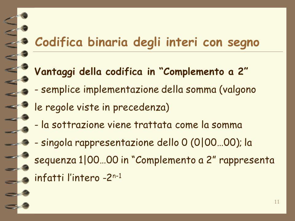 11 Codifica binaria degli interi con segno Vantaggi della codifica in Complemento a 2 - semplice implementazione della somma (valgono le regole viste