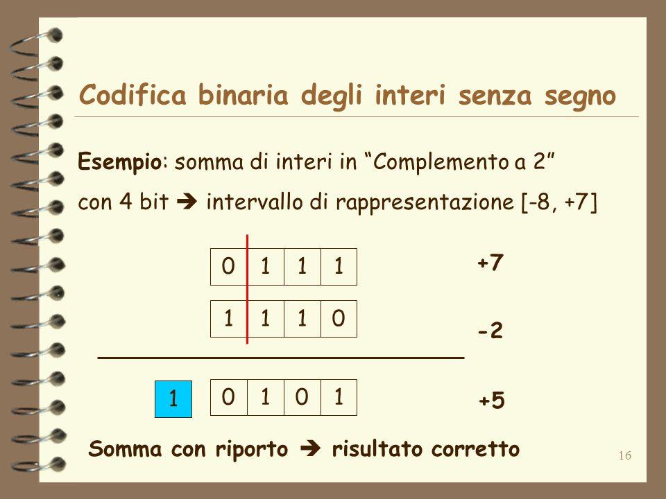 16 Codifica binaria degli interi senza segno Esempio: somma di interi in Complemento a 2 con 4 bit intervallo di rappresentazione [-8, +7] 1110 +7 -2