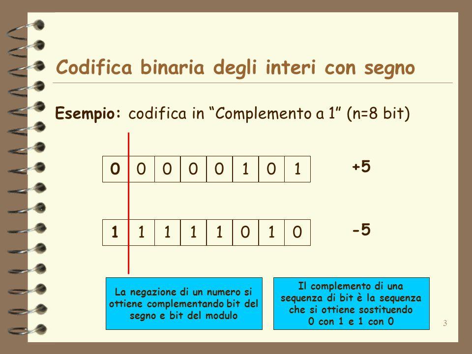 3 Codifica binaria degli interi con segno Esempio: codifica in Complemento a 1 (n=8 bit) +5 00001010 -5 11110101 Il complemento di una sequenza di bit