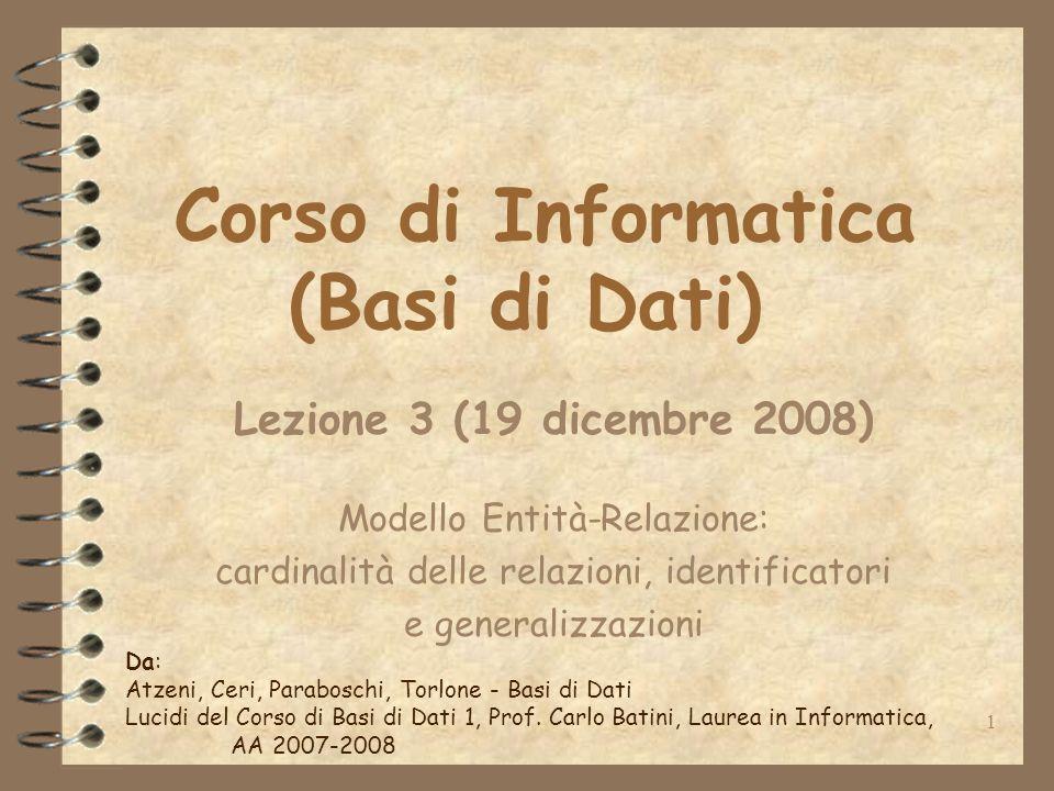 1 Corso di Informatica (Basi di Dati) Lezione 3 (19 dicembre 2008) Modello Entità-Relazione: cardinalità delle relazioni, identificatori e generalizza