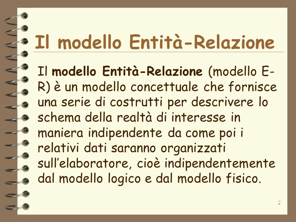 2 Il modello Entità-Relazione Il modello Entità-Relazione (modello E- R) è un modello concettuale che fornisce una serie di costrutti per descrivere l