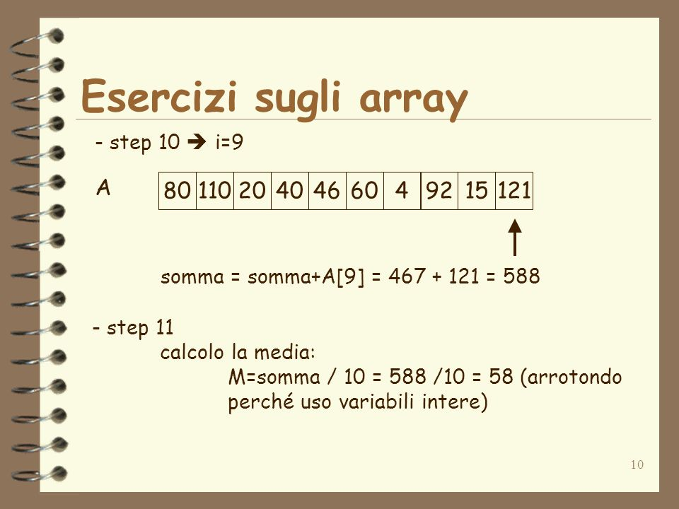 10 Esercizi sugli array A - step 10 i=9 801102040466049215121 somma = somma+A[9] = 467 + 121 = 588 - step 11 calcolo la media: M=somma / 10 = 588 /10 = 58 (arrotondo perché uso variabili intere)