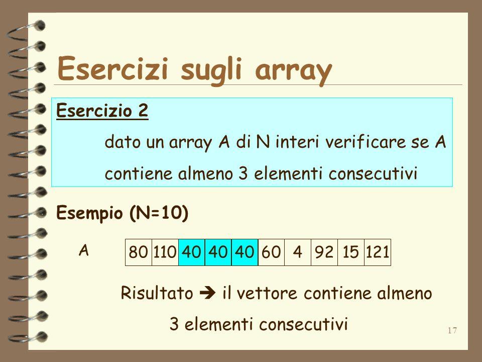 17 Esercizi sugli array Esercizio 2 dato un array A di N interi verificare se A contiene almeno 3 elementi consecutivi Esempio (N=10) Risultato il vettore contiene almeno 3 elementi consecutivi 8011040 6049215121 A