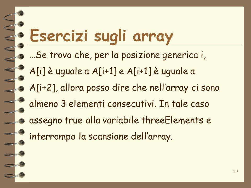 19 Esercizi sugli array …Se trovo che, per la posizione generica i, A[i] è uguale a A[i+1] e A[i+1] è uguale a A[i+2], allora posso dire che nellarray ci sono almeno 3 elementi consecutivi.