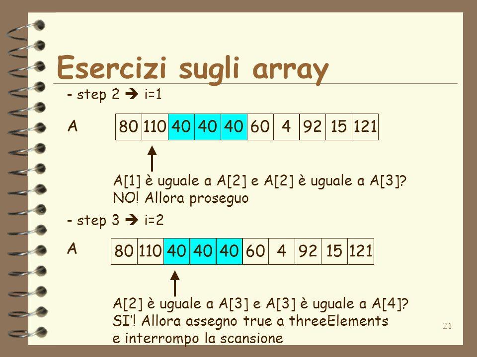 21 Esercizi sugli array A - step 2 i=1 - step 3 i=2 A[1] è uguale a A[2] e A[2] è uguale a A[3].