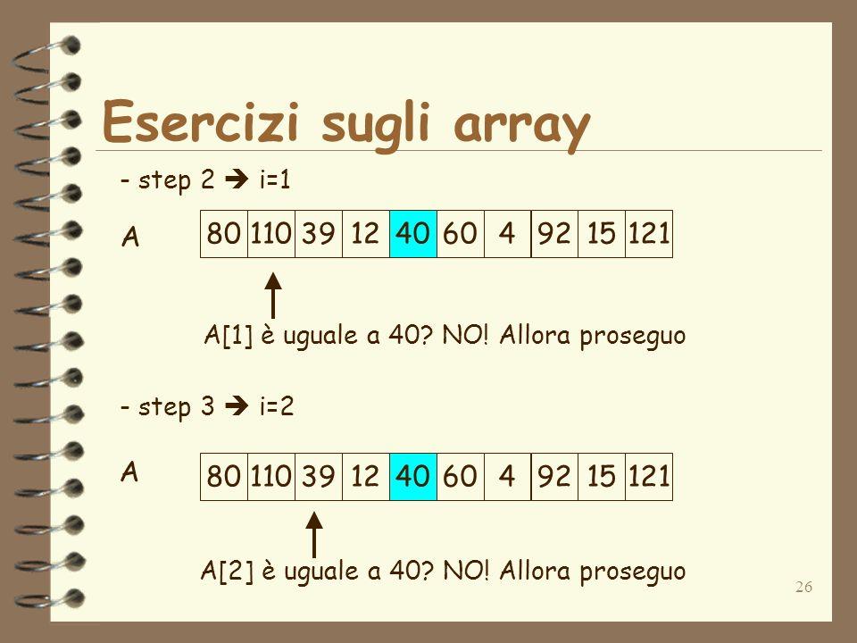 26 Esercizi sugli array A - step 2 i=1 - step 3 i=2 A[1] è uguale a 40.