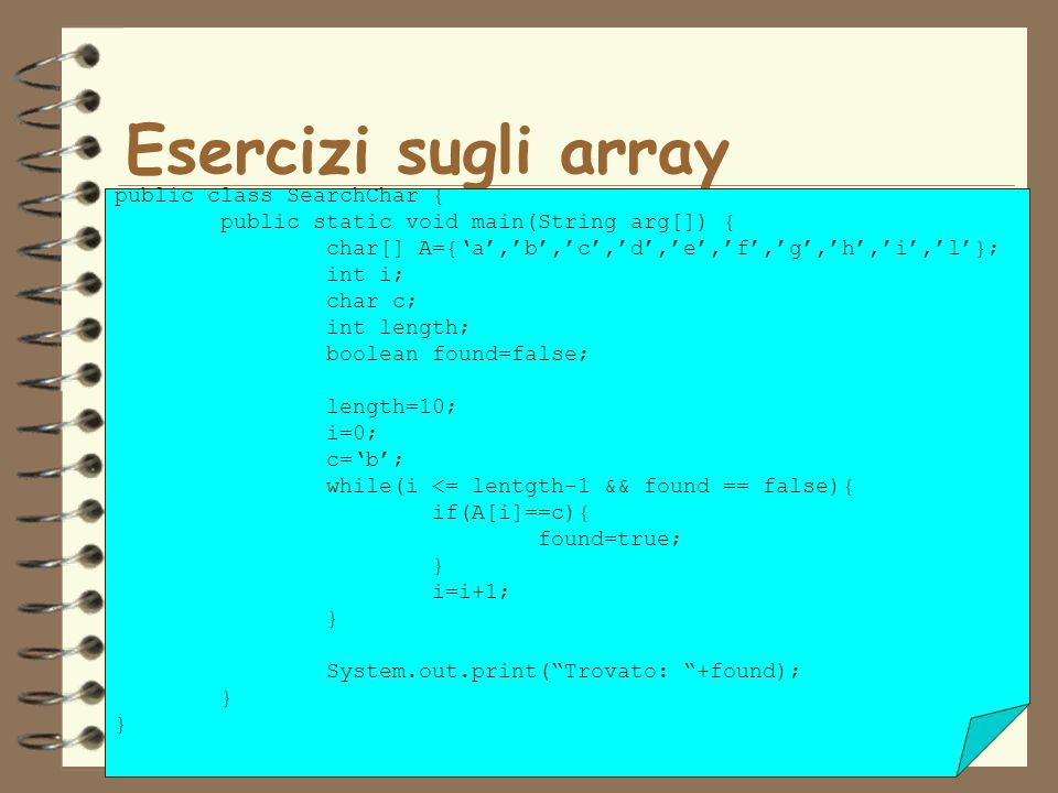 30 Esercizi sugli array public class SearchChar { public static void main(String arg[]) { char[] A={a,b,c,d,e,f,g,h,i,l}; int i; char c; int length; boolean found=false; length=10; i=0; c=b; while(i <= lentgth-1 && found == false){ if(A[i]==c){ found=true; } i=i+1; } System.out.print(Trovato: +found); }
