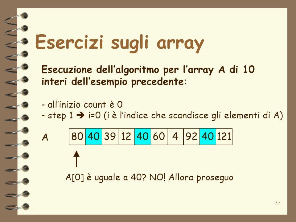 33 Esercizi sugli array A Esecuzione dellalgoritmo per larray A di 10 interi dellesempio precedente: - allinizio count è 0 - step 1 i=0 (i è lindice che scandisce gli elementi di A) A[0] è uguale a 40.