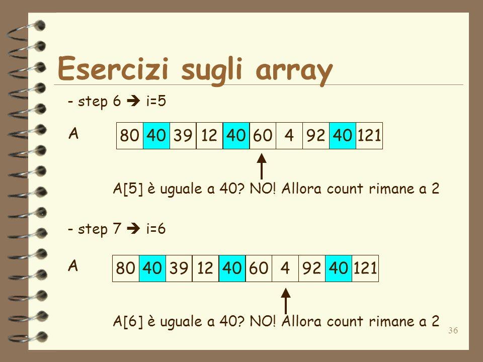 36 Esercizi sugli array A - step 6 i=5 - step 7 i=6 A[5] è uguale a 40.