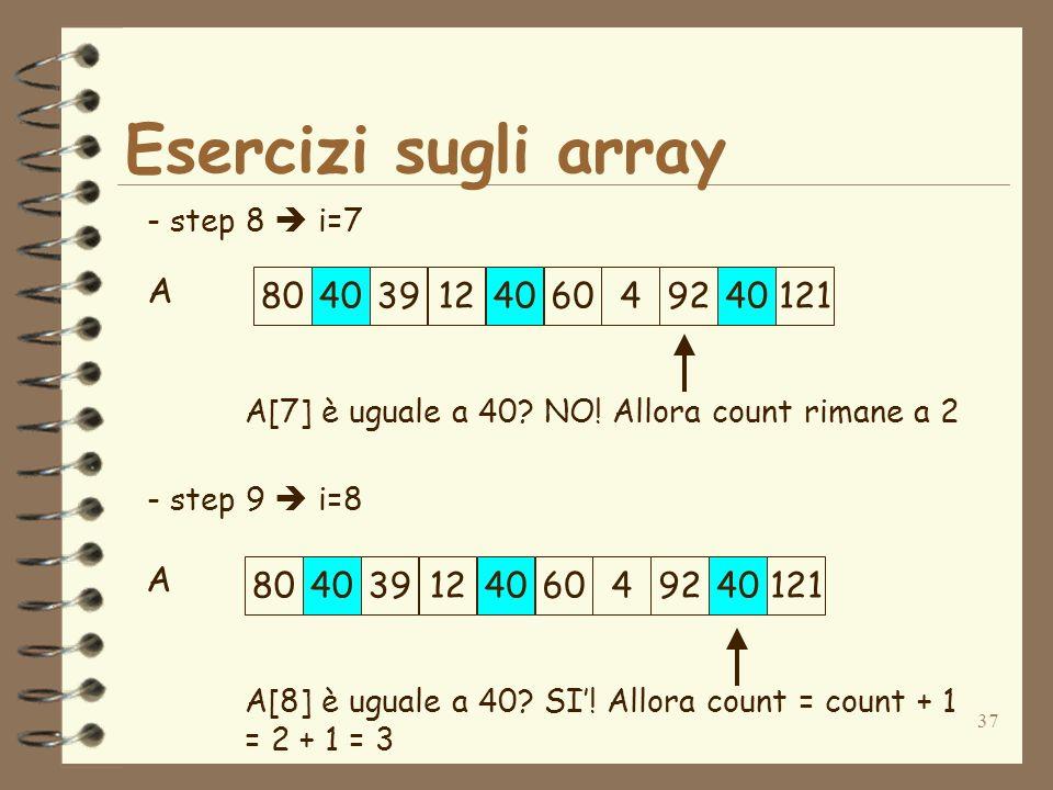37 Esercizi sugli array A - step 8 i=7 - step 9 i=8 A[7] è uguale a 40.