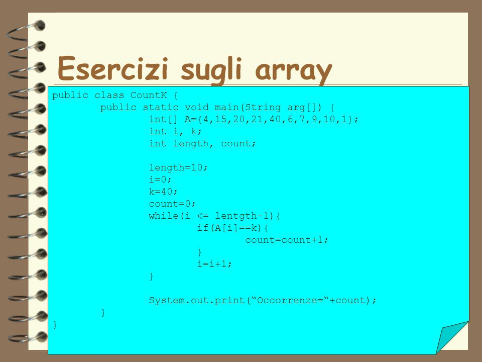 39 Esercizi sugli array public class CountK { public static void main(String arg[]) { int[] A={4,15,20,21,40,6,7,9,10,1}; int i, k; int length, count; length=10; i=0; k=40; count=0; while(i <= lentgth-1){ if(A[i]==k){ count=count+1; } i=i+1; } System.out.print(Occorrenze=+count); }