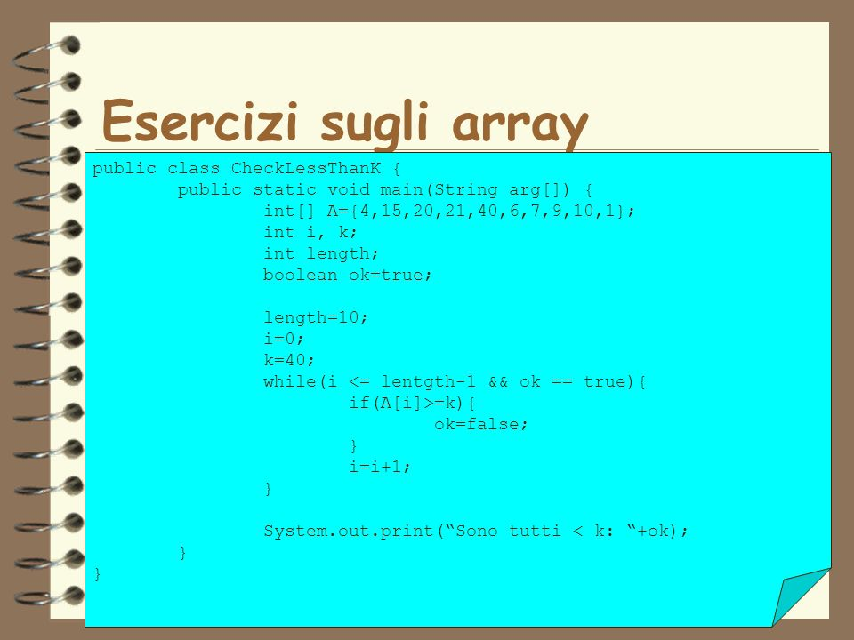 47 Esercizi sugli array public class CheckLessThanK { public static void main(String arg[]) { int[] A={4,15,20,21,40,6,7,9,10,1}; int i, k; int length; boolean ok=true; length=10; i=0; k=40; while(i <= lentgth-1 && ok == true){ if(A[i]>=k){ ok=false; } i=i+1; } System.out.print(Sono tutti < k: +ok); }