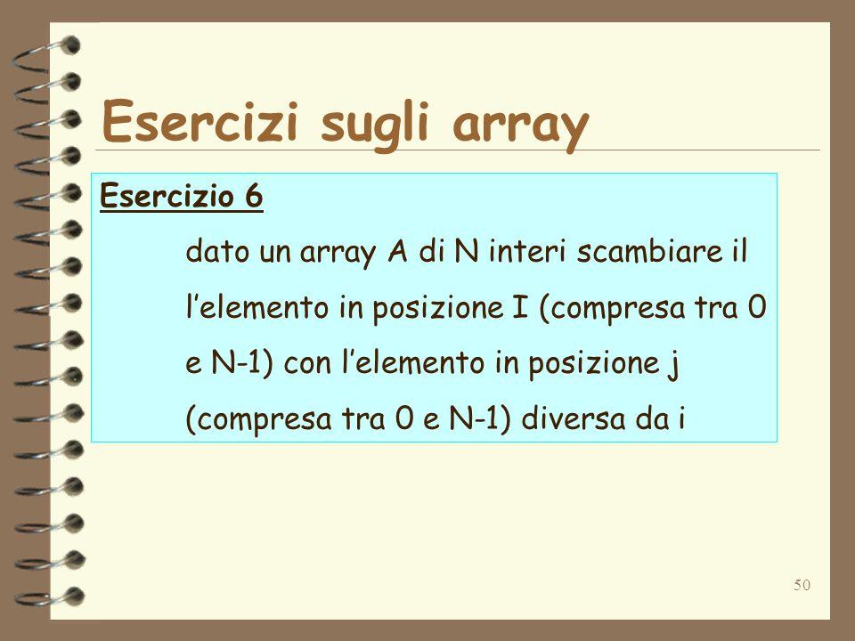 50 Esercizi sugli array Esercizio 6 dato un array A di N interi scambiare il lelemento in posizione I (compresa tra 0 e N-1) con lelemento in posizione j (compresa tra 0 e N-1) diversa da i