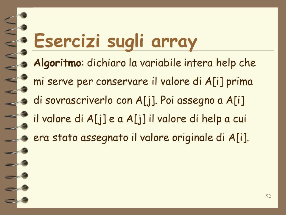 52 Esercizi sugli array Algoritmo: dichiaro la variabile intera help che mi serve per conservare il valore di A[i] prima di sovrascriverlo con A[j].