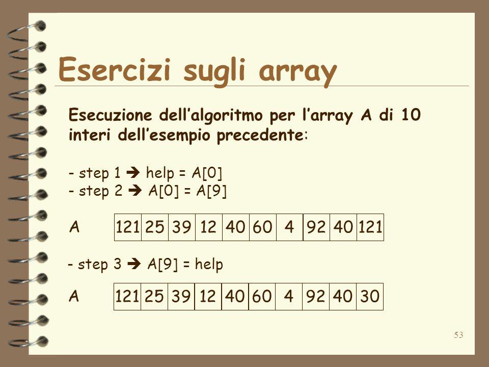 53 Esercizi sugli array A Esecuzione dellalgoritmo per larray A di 10 interi dellesempio precedente: - step 1 help = A[0] - step 2 A[0] = A[9] 121253912406049240121 - step 3 A[9] = help A 12125391240604924030
