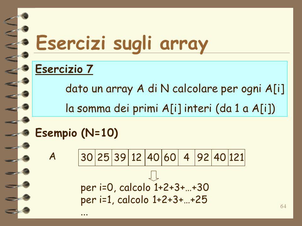 64 Esercizi sugli array Esercizio 7 dato un array A di N calcolare per ogni A[i] la somma dei primi A[i] interi (da 1 a A[i]) Esempio (N=10) 30253912406049240121 A per i=0, calcolo 1+2+3+…+30 per i=1, calcolo 1+2+3+…+25...