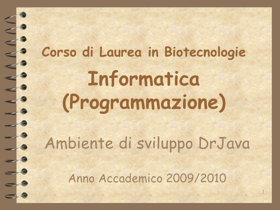 1 Corso di Laurea in Biotecnologie Informatica (Programmazione) Ambiente di sviluppo DrJava Anno Accademico 2009/2010