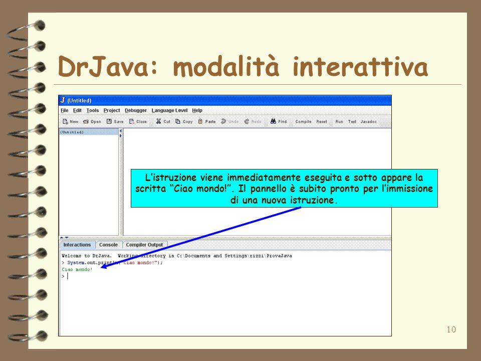 10 DrJava: modalità interattiva Listruzione viene immediatamente eseguita e sotto appare la scritta Ciao mondo!. Il pannello è subito pronto per limmi