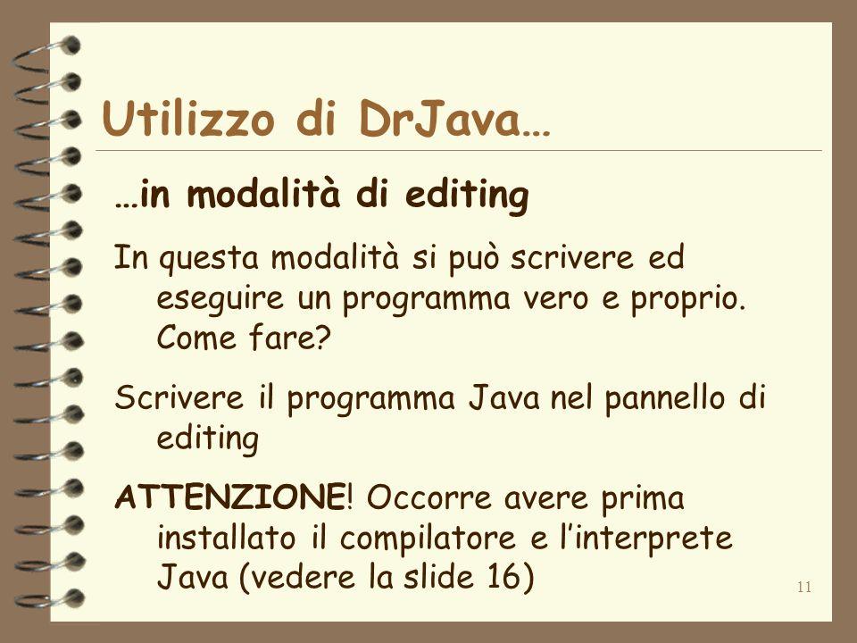 11 Utilizzo di DrJava… …in modalità di editing In questa modalità si può scrivere ed eseguire un programma vero e proprio. Come fare? Scrivere il prog
