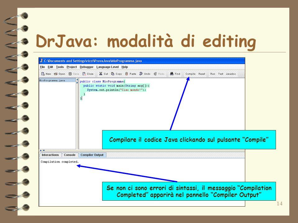 14 DrJava: modalità di editing Compilare il codice Java clickando sul pulsante Compile Se non ci sono errori di sintassi, il messaggio Compilation Com