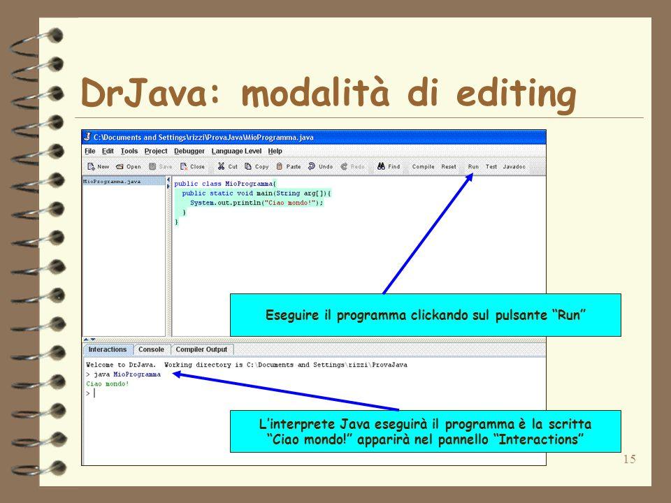 15 DrJava: modalità di editing Eseguire il programma clickando sul pulsante Run Linterprete Java eseguirà il programma è la scritta Ciao mondo! appari