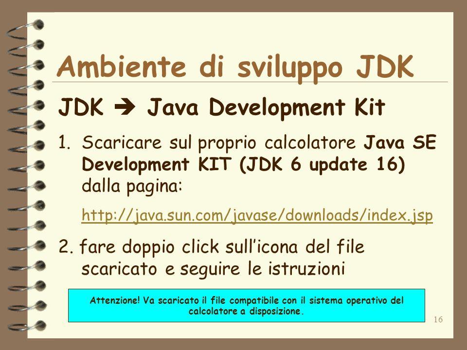 16 Ambiente di sviluppo JDK JDK Java Development Kit 1.Scaricare sul proprio calcolatore Java SE Development KIT (JDK 6 update 16) dalla pagina: http: