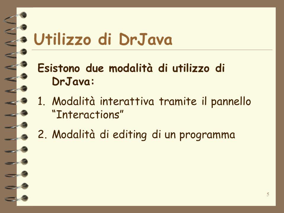 5 Utilizzo di DrJava Esistono due modalità di utilizzo di DrJava: 1.Modalità interattiva tramite il pannello Interactions 2.Modalità di editing di un