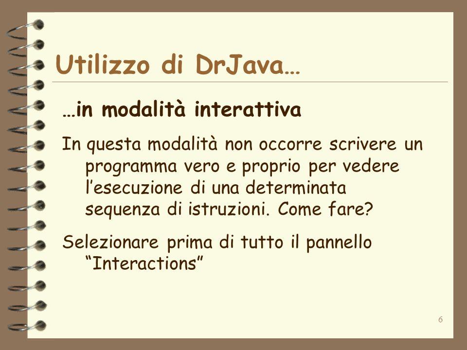 6 Utilizzo di DrJava… …in modalità interattiva In questa modalità non occorre scrivere un programma vero e proprio per vedere lesecuzione di una deter