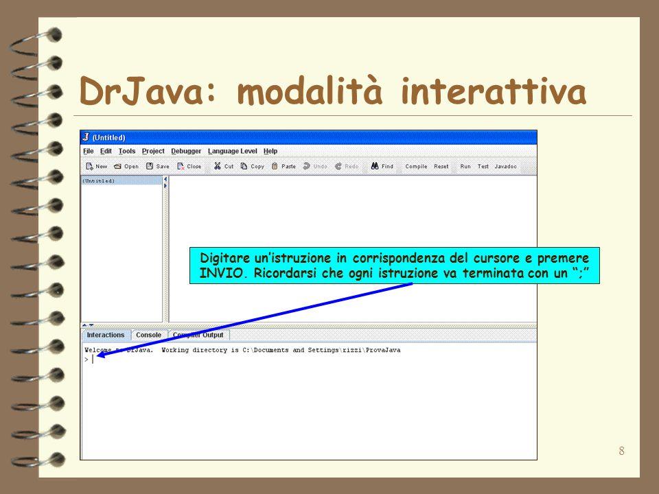 8 DrJava: modalità interattiva Digitare unistruzione in corrispondenza del cursore e premere INVIO. Ricordarsi che ogni istruzione va terminata con un