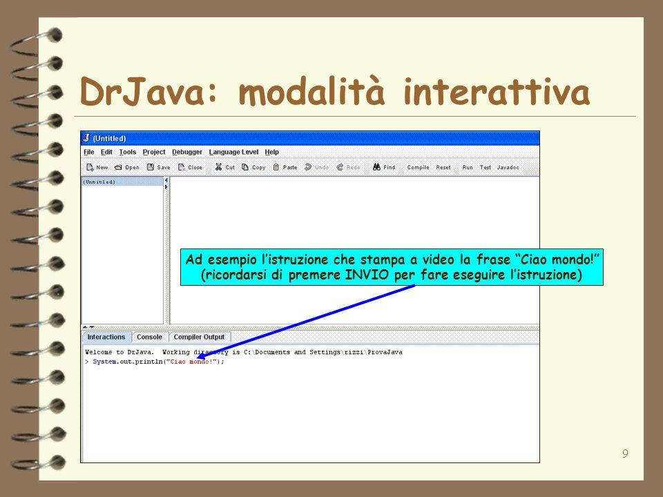 9 DrJava: modalità interattiva Ad esempio listruzione che stampa a video la frase Ciao mondo! (ricordarsi di premere INVIO per fare eseguire listruzio