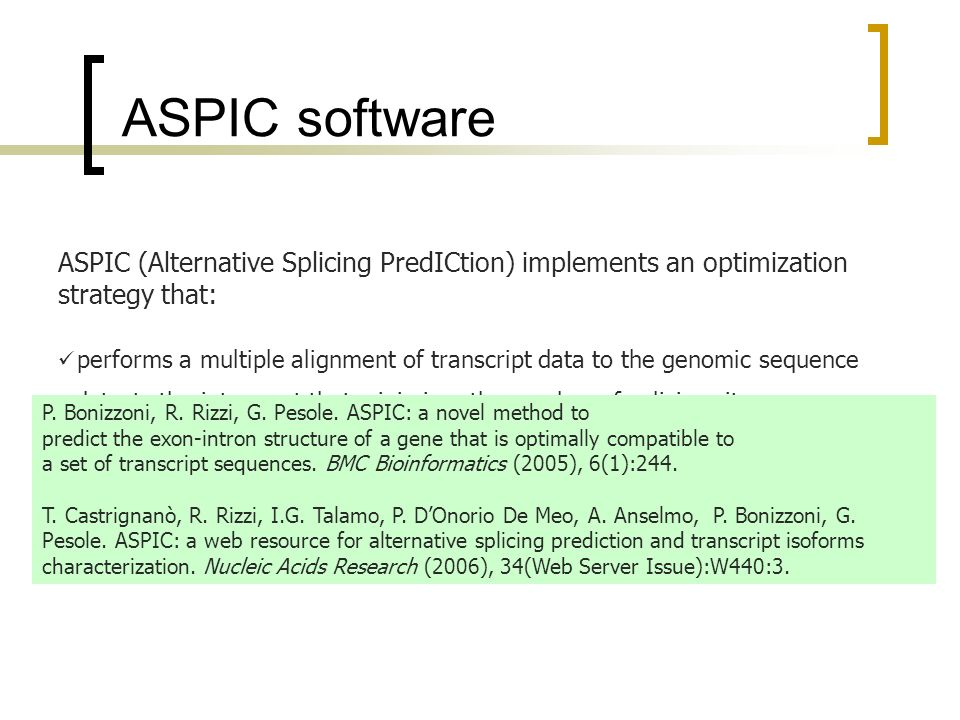 ASPIC software ASPIC (Alternative Splicing PredICtion) implements an optimization strategy that: performs a multiple alignment of transcript data to the genomic sequence detects the intron set that minimizes the number of splicing sites generates the minimal set of transcript isoforms compatible with the detected splicing events P.