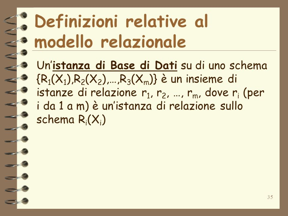 35 Definizioni relative al modello relazionale Unistanza di Base di Dati su di uno schema {R 1 (X 1 ),R 2 (X 2 ),…,R 3 (X m )} è un insieme di istanze di relazione r 1, r 2, …, r m, dove r i (per i da 1 a m) è unistanza di relazione sullo schema R i (X i )