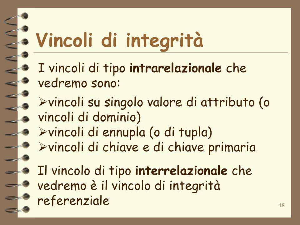 48 Vincoli di integrità I vincoli di tipo intrarelazionale che vedremo sono: vincoli su singolo valore di attributo (o vincoli di dominio) vincoli di ennupla (o di tupla) vincoli di chiave e di chiave primaria Il vincolo di tipo interrelazionale che vedremo è il vincolo di integrità referenziale