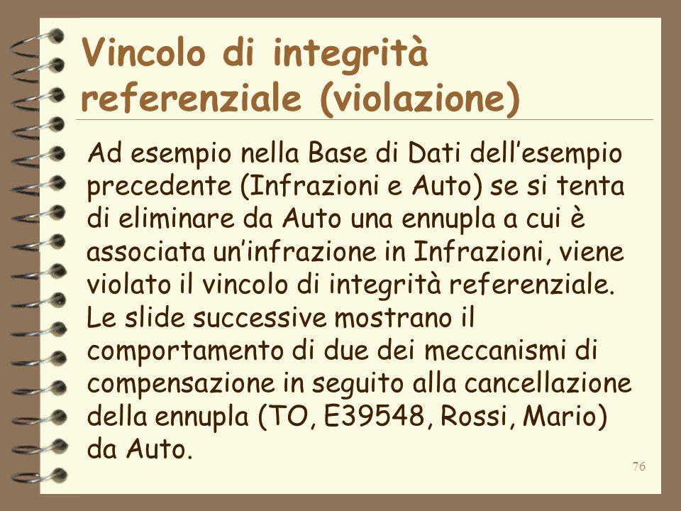76 Vincolo di integrità referenziale (violazione) Ad esempio nella Base di Dati dellesempio precedente (Infrazioni e Auto) se si tenta di eliminare da Auto una ennupla a cui è associata uninfrazione in Infrazioni, viene violato il vincolo di integrità referenziale.