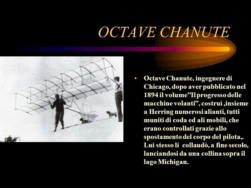 OCTAVE CHANUTE Octave Chanute, ingegnere di Chicago, dopo aver pubblicato nel 1894 il volumeIl progresso delle macchine volanti, costruì,insieme a Her