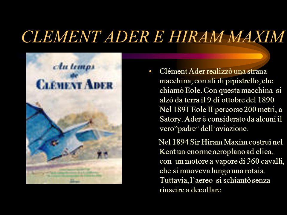 CLEMENT ADER E HIRAM MAXIM Clément Ader realizzò una strana macchina, con ali di pipistrello, che chiamò Eole. Con questa macchina si alzò da terra il