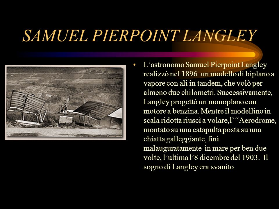 SAMUEL PIERPOINT LANGLEY Lastronomo Samuel Pierpoint Langley realizzò nel 1896 un modello di biplano a vapore con ali in tandem, che volò per almeno d