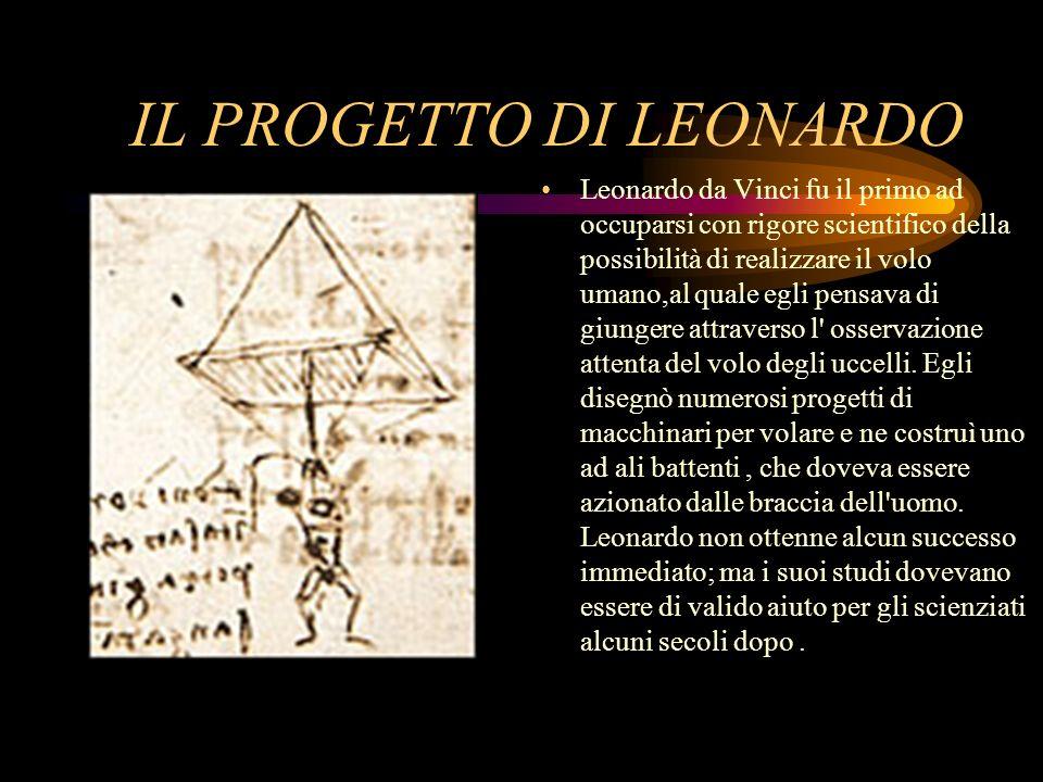 IL PROGETTO DI LEONARDO Leonardo da Vinci fu il primo ad occuparsi con rigore scientifico della possibilità di realizzare il volo umano,al quale egli