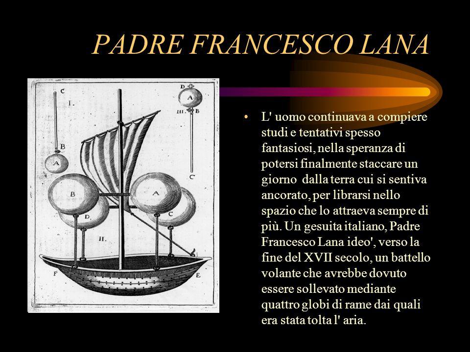 PADRE FRANCESCO LANA L' uomo continuava a compiere studi e tentativi spesso fantasiosi, nella speranza di potersi finalmente staccare un giorno dalla