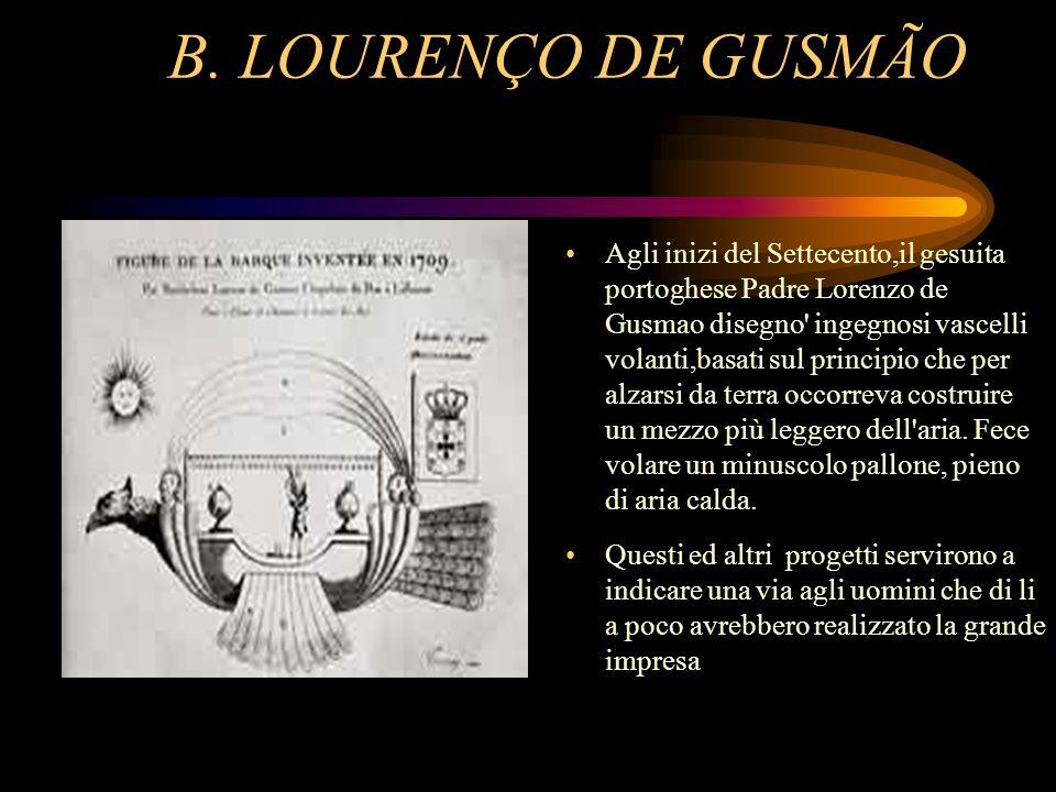 B. LOURENÇO DE GUSMÃO Agli inizi del Settecento,il gesuita portoghese Padre Lorenzo de Gusmao disegno' ingegnosi vascelli volanti,basati sul principio