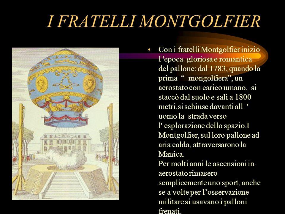 I FRATELLI MONTGOLFIER Con i fratelli Montgolfier iniziò l 'epoca gloriosa e romantica del pallone: dal 1783, quando la prima mongolfiera, un aerostat