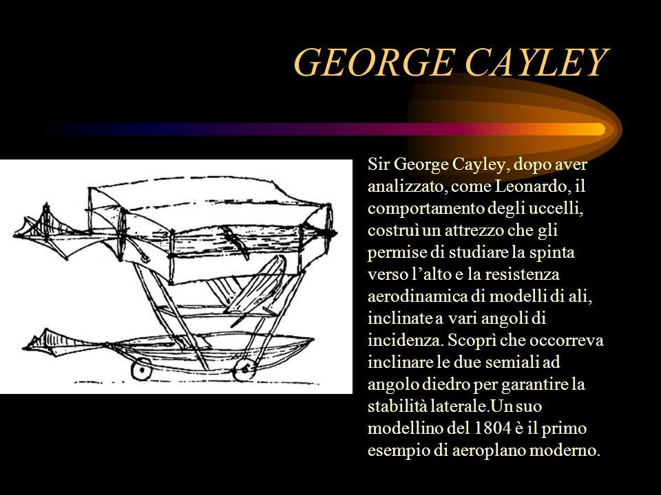 GEORGE CAYLEY Sir George Cayley, dopo aver analizzato, come Leonardo, il comportamento degli uccelli, costruì un attrezzo che gli permise di studiare