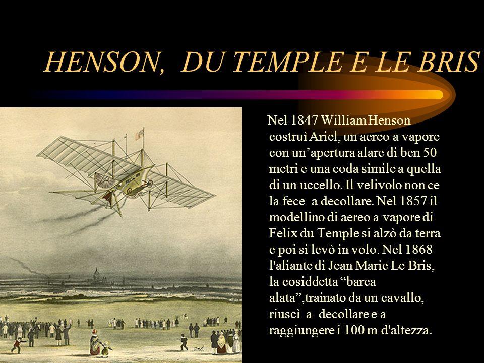 HENSON, DU TEMPLE E LE BRIS Nel 1847 William Henson costruì Ariel, un aereo a vapore con unapertura alare di ben 50 metri e una coda simile a quella d