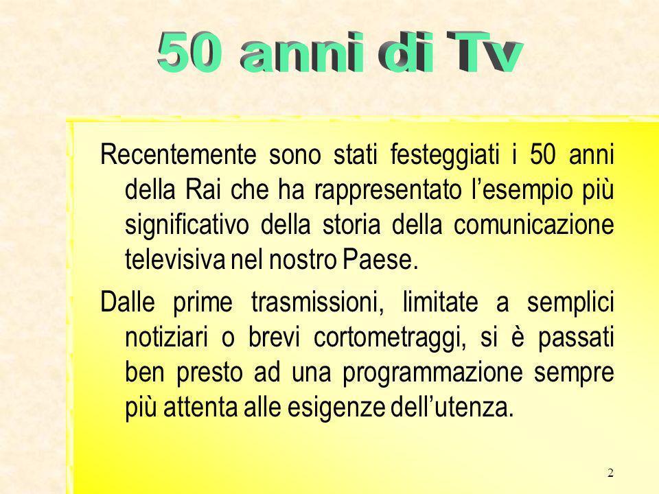 2 Recentemente sono stati festeggiati i 50 anni della Rai che ha rappresentato lesempio più significativo della storia della comunicazione televisiva nel nostro Paese.